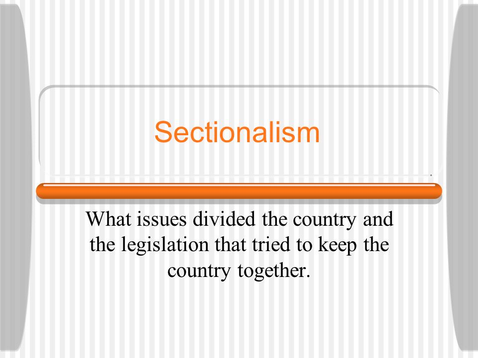 Sectionalism What issues divided the country and the legislation that tried to keep the country together.