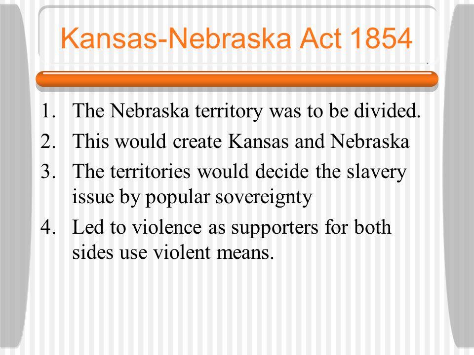 Kansas-Nebraska Act 1854 1.The Nebraska territory was to be divided. 2.This would create Kansas and Nebraska 3.The territories would decide the slaver