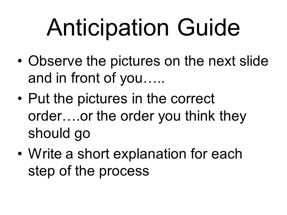 Anticipation Guide Observe the pictures on the next slide and in front of you….. Put the pictures in the correct order….or the order you think they sh