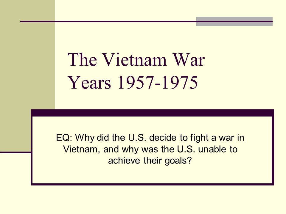 The Vietnam War Years 1957-1975 EQ: Why did the U.S.