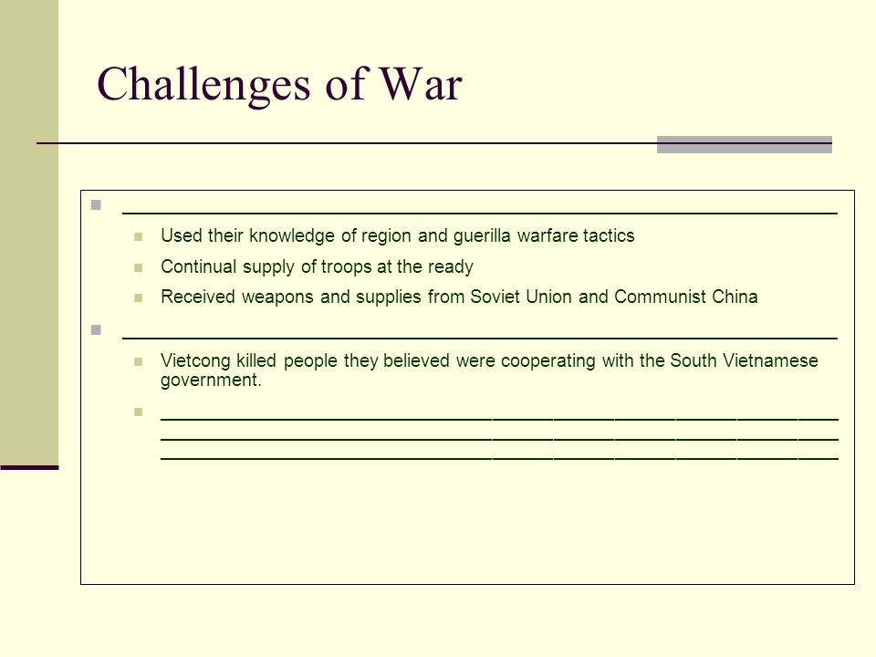 Challenges of War __________________________________________________________________ Used their knowledge of region and guerilla warfare tactics Continual supply of troops at the ready Received weapons and supplies from Soviet Union and Communist China __________________________________________________________________ Vietcong killed people they believed were cooperating with the South Vietnamese government.