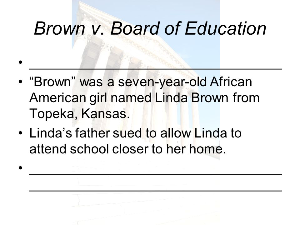 Brown v. Board of Education __________________________________ Brown was a seven-year-old African American girl named Linda Brown from Topeka, Kansas.