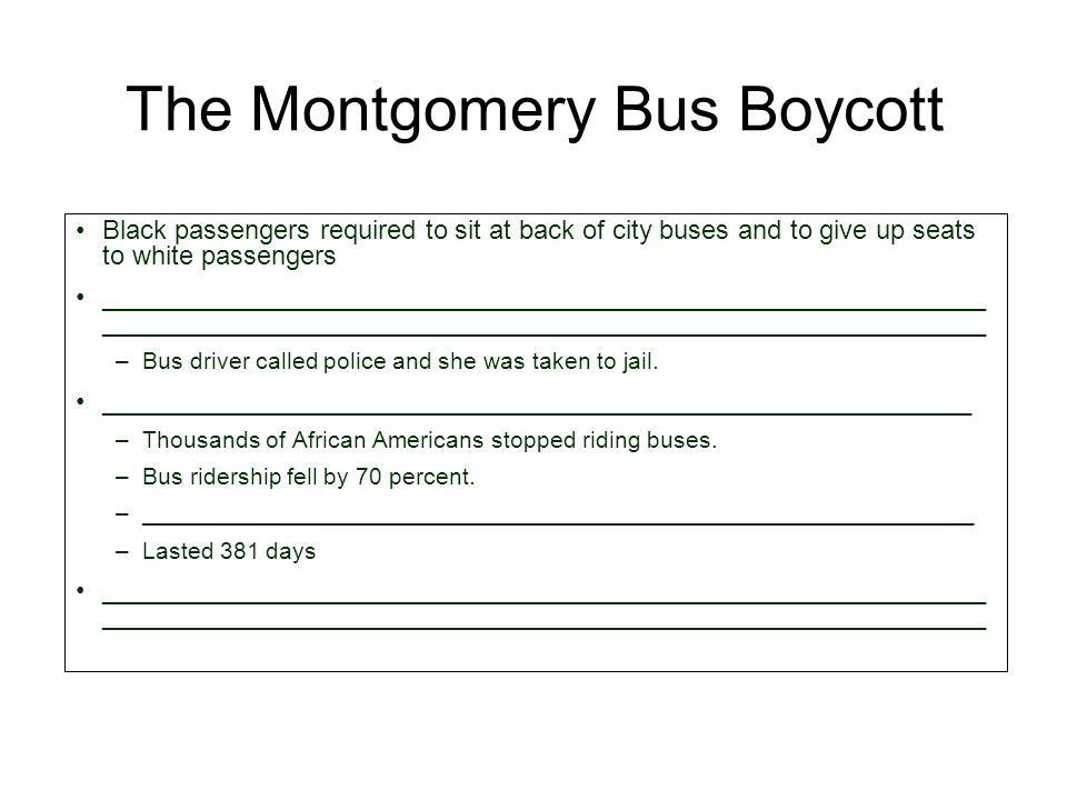 The Montgomery Bus Boycott Black passengers required to sit at back of city buses and to give up seats to white passengers ____________________________________________________________ –Bus driver called police and she was taken to jail.