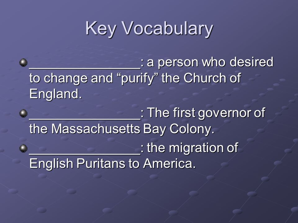 Key Vocabulary _______________: a person who desired to change and purify the Church of England. _______________: The first governor of the Massachuse