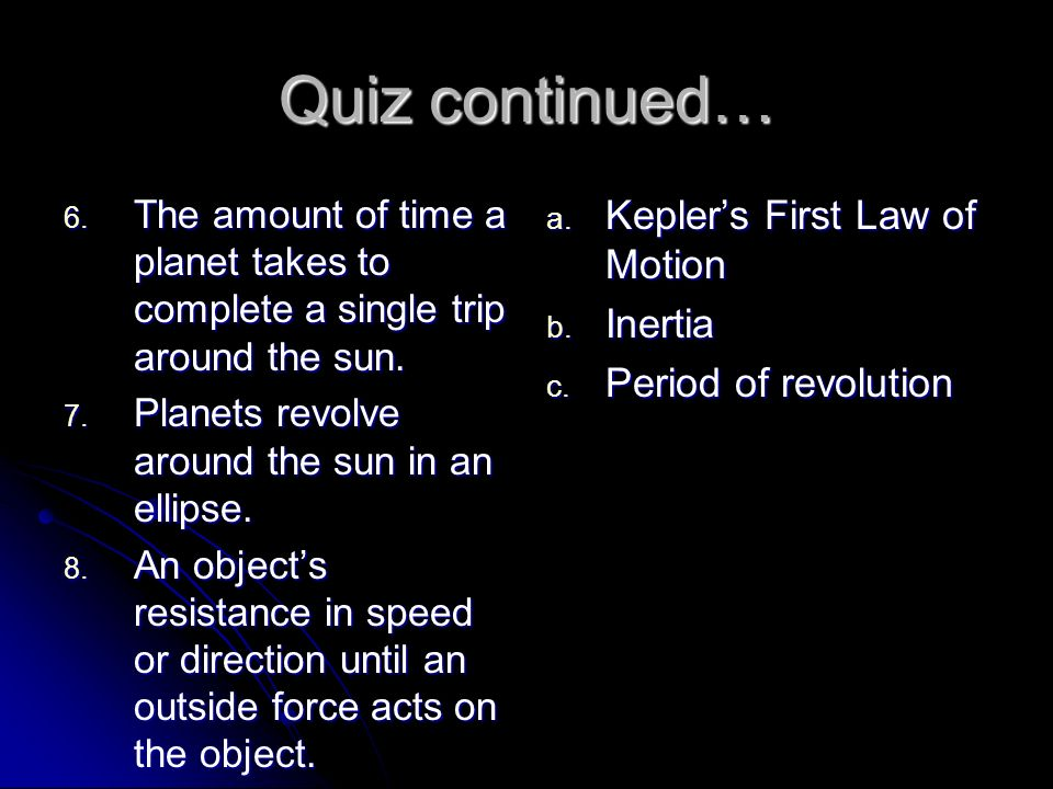 Quiz continued… 6. The amount of time a planet takes to complete a single trip around the sun. 7. Planets revolve around the sun in an ellipse. 8. An