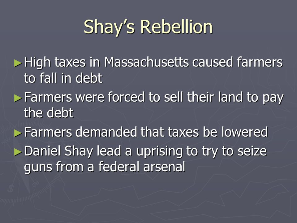 Shays Rebellion High taxes in Massachusetts caused farmers to fall in debt High taxes in Massachusetts caused farmers to fall in debt Farmers were for