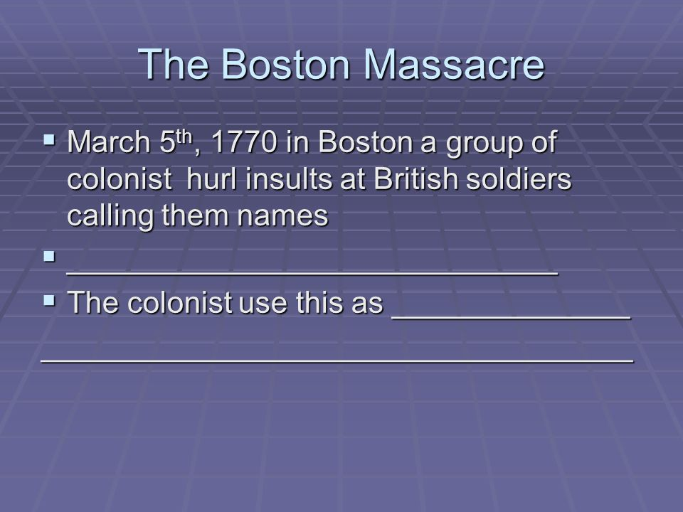 The Boston Massacre March 5 th, 1770 in Boston a group of colonist hurl insults at British soldiers calling them names March 5 th, 1770 in Boston a gr