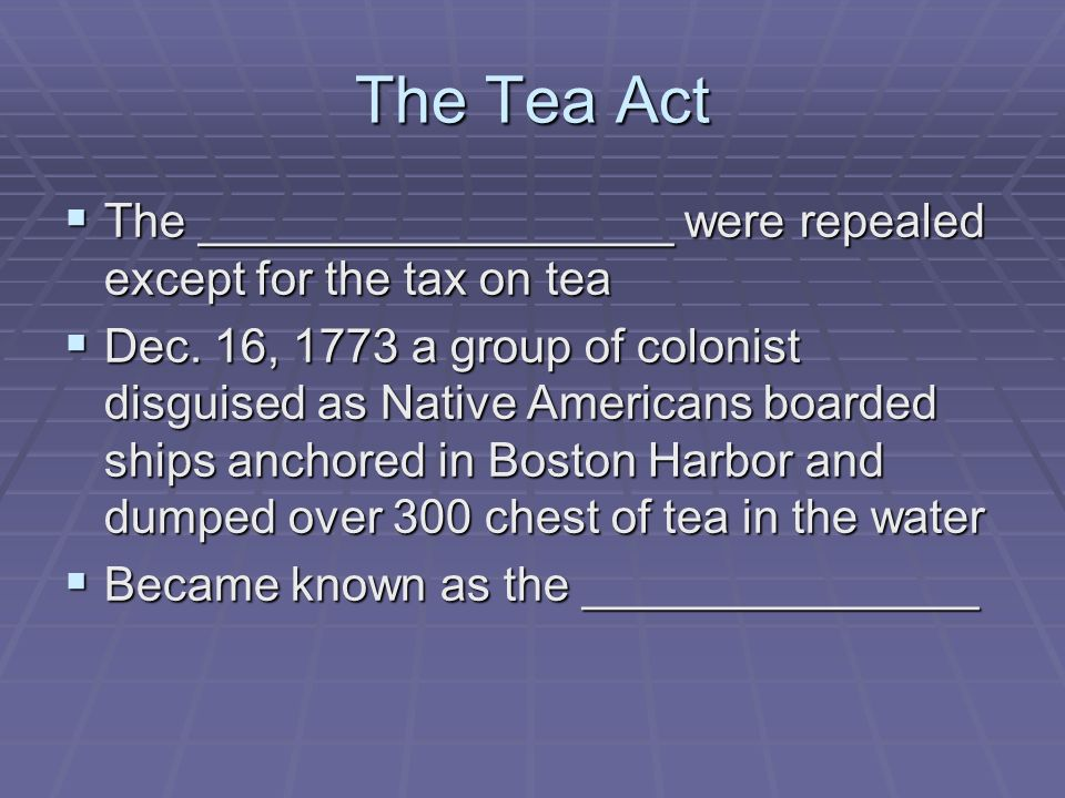 The Tea Act The __________________ were repealed except for the tax on tea The __________________ were repealed except for the tax on tea Dec. 16, 177