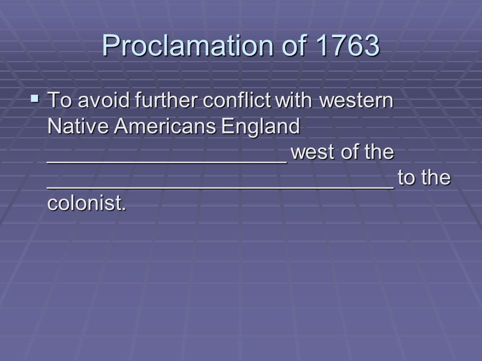 Proclamation of 1763 To avoid further conflict with western Native Americans England ____________________ west of the _____________________________ to