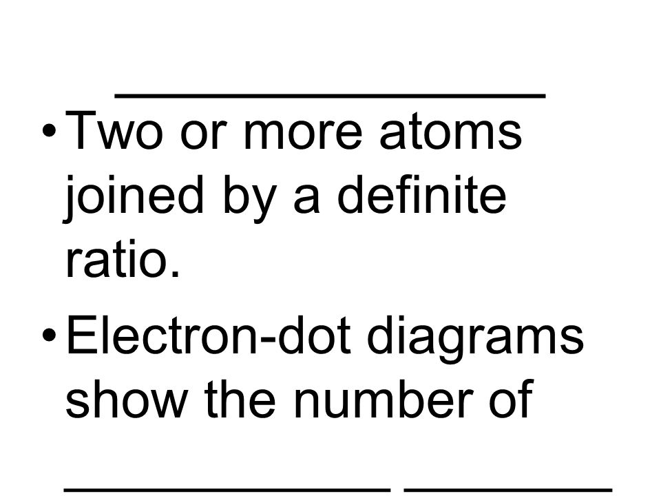 ____________ Two or more atoms joined by a definite ratio. Electron-dot diagrams show the number of ___________ _______