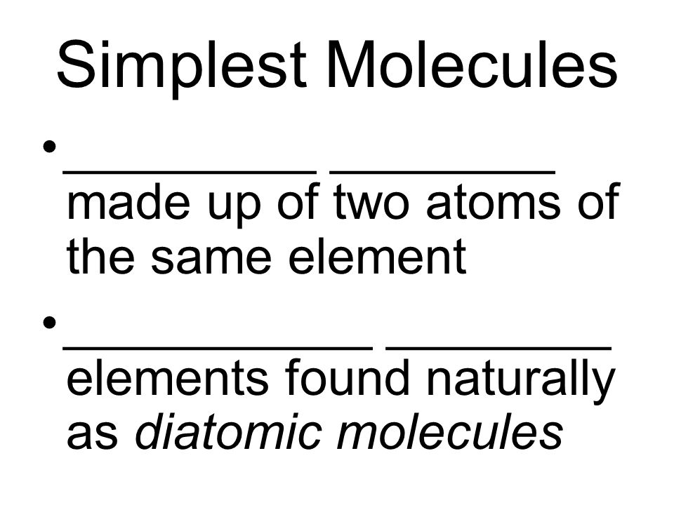 Simplest Molecules _________ ________ made up of two atoms of the same element ___________ ________ elements found naturally as diatomic molecules