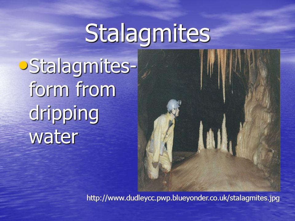 Stalagmites Stalagmites- form from dripping water Stalagmites- form from dripping water http://www.dudleycc.pwp.blueyonder.co.uk/stalagmites.jpg