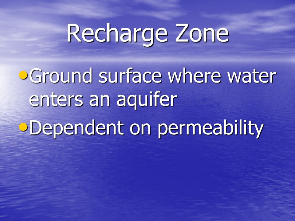 Recharge Zone Ground surface where water enters an aquifer Ground surface where water enters an aquifer Dependent on permeability Dependent on permeab
