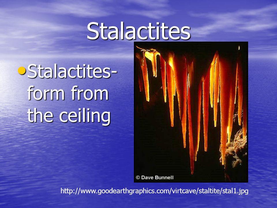 Stalactites Stalactites- form from the ceiling Stalactites- form from the ceiling http://www.goodearthgraphics.com/virtcave/staltite/stal1.jpg