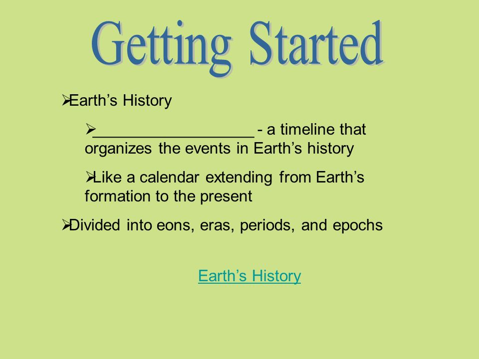 Earths History __________________ - a timeline that organizes the events in Earths history Like a calendar extending from Earths formation to the present Divided into eons, eras, periods, and epochs Earths History