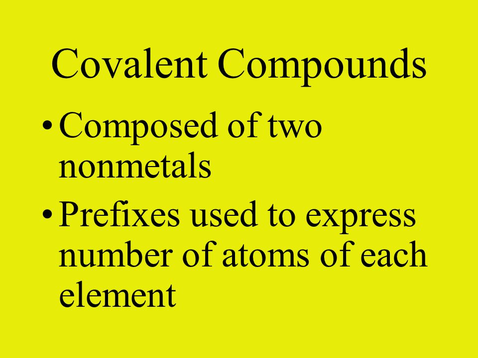 Covalent Compounds Composed of two nonmetals Prefixes used to express number of atoms of each element