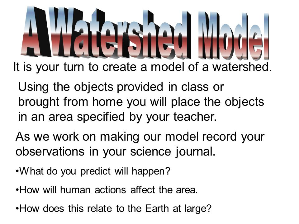 It is your turn to create a model of a watershed. Using the objects provided in class or brought from home you will place the objects in an area speci