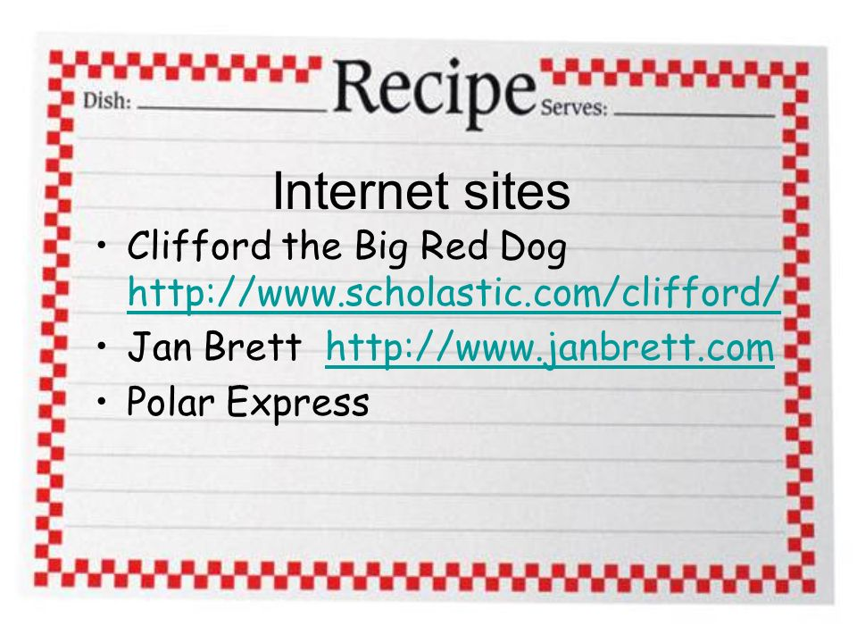 Internet sites Clifford the Big Red Dog http://www.scholastic.com/clifford/ http://www.scholastic.com/clifford/ Jan Brett http://www.janbrett.comhttp://www.janbrett.com Polar Express
