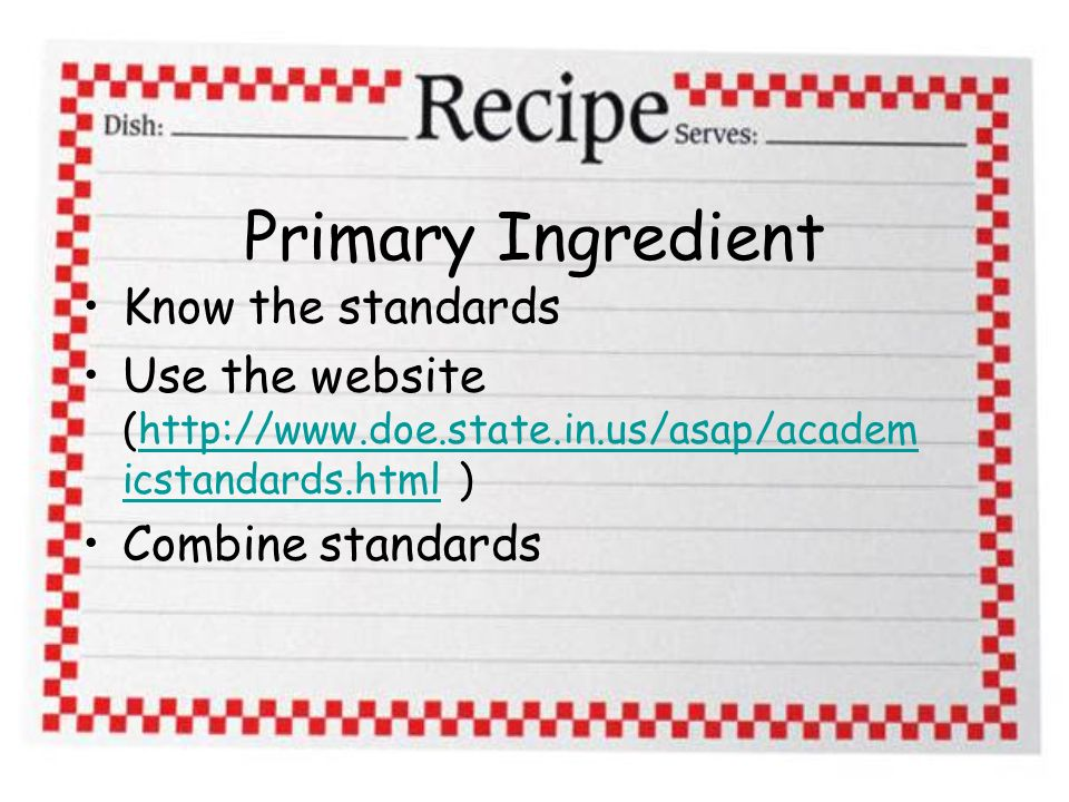 Primary Ingredient Know the standards Use the website (http://www.doe.state.in.us/asap/academ icstandards.html )http://www.doe.state.in.us/asap/academ icstandards.html Combine standards