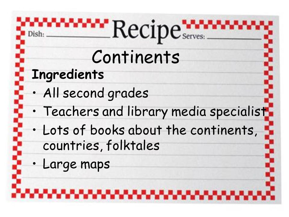 Continents Ingredients All second grades Teachers and library media specialist Lots of books about the continents, countries, folktales Large maps