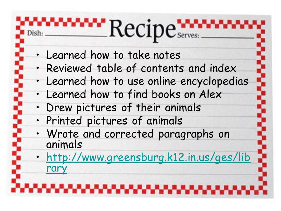 Learned how to take notes Reviewed table of contents and index Learned how to use online encyclopedias Learned how to find books on Alex Drew pictures of their animals Printed pictures of animals Wrote and corrected paragraphs on animals http://www.greensburg.k12.in.us/ges/lib raryhttp://www.greensburg.k12.in.us/ges/lib rary