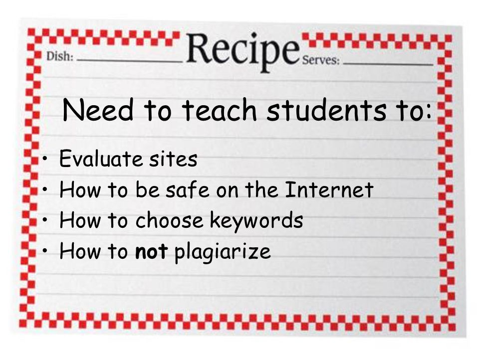 Need to teach students to: Evaluate sites How to be safe on the Internet How to choose keywords How to not plagiarize