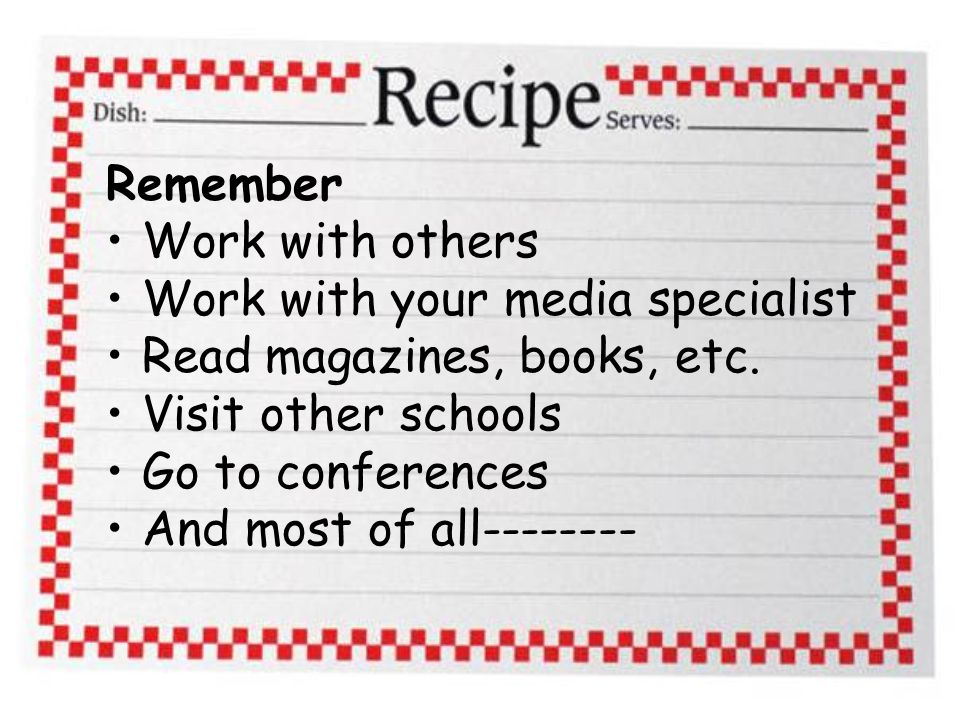Remember Work with others Work with your media specialist Read magazines, books, etc.