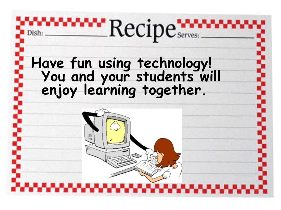 Have fun using technology! You and your students will enjoy learning together.