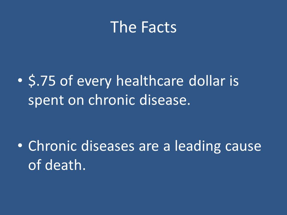 The Facts $.75 of every healthcare dollar is spent on chronic disease.
