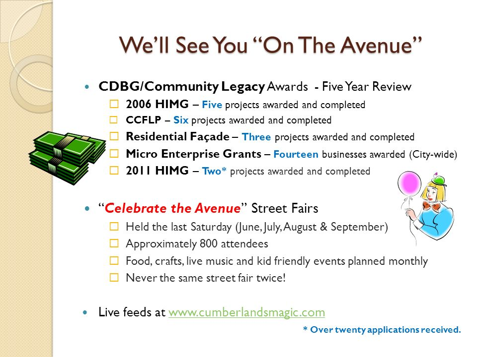 Well See You On The Avenue CDBG/Community Legacy Awards - Five Year Review 2006 HIMG – Five projects awarded and completed CCFLP – Six projects awarded and completed Residential Façade – Three projects awarded and completed Micro Enterprise Grants – Fourteen businesses awarded (City-wide) 2011 HIMG – Two* projects awarded and completed Celebrate the Avenue Street Fairs Held the last Saturday (June, July, August & September) Approximately 800 attendees Food, crafts, live music and kid friendly events planned monthly Never the same street fair twice.
