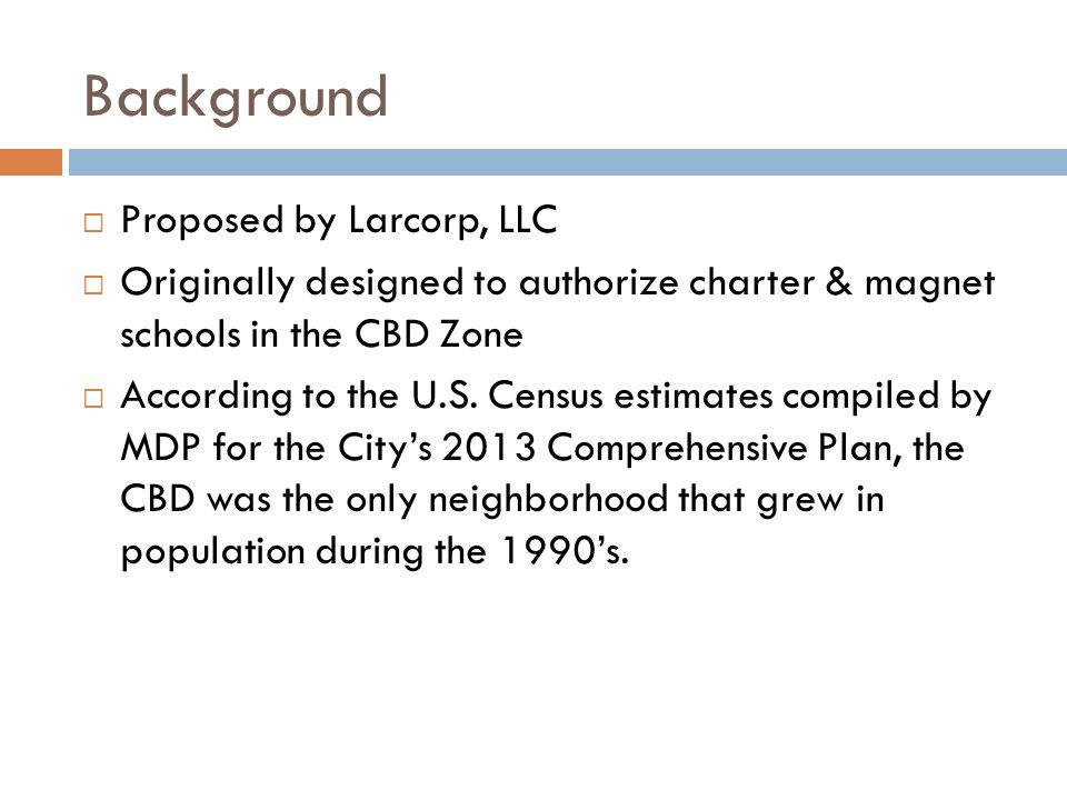 Background Proposed by Larcorp, LLC Originally designed to authorize charter & magnet schools in the CBD Zone According to the U.S.