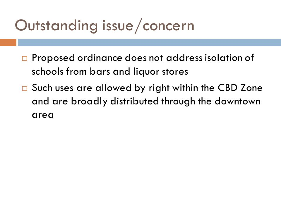 Outstanding issue/concern Proposed ordinance does not address isolation of schools from bars and liquor stores Such uses are allowed by right within t