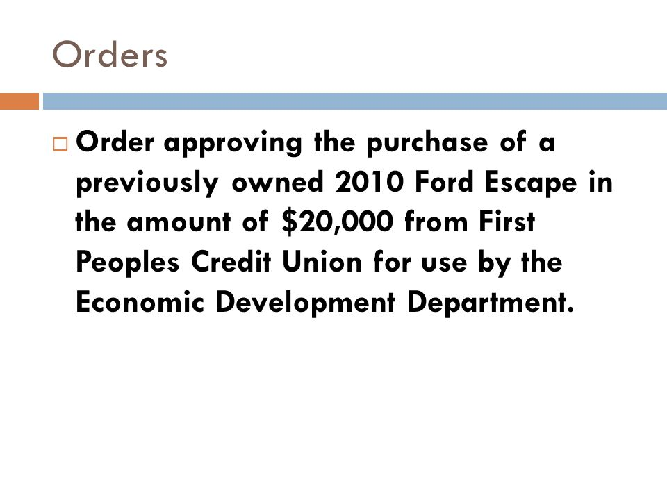 Orders Order approving the purchase of a previously owned 2010 Ford Escape in the amount of $20,000 from First Peoples Credit Union for use by the Economic Development Department.