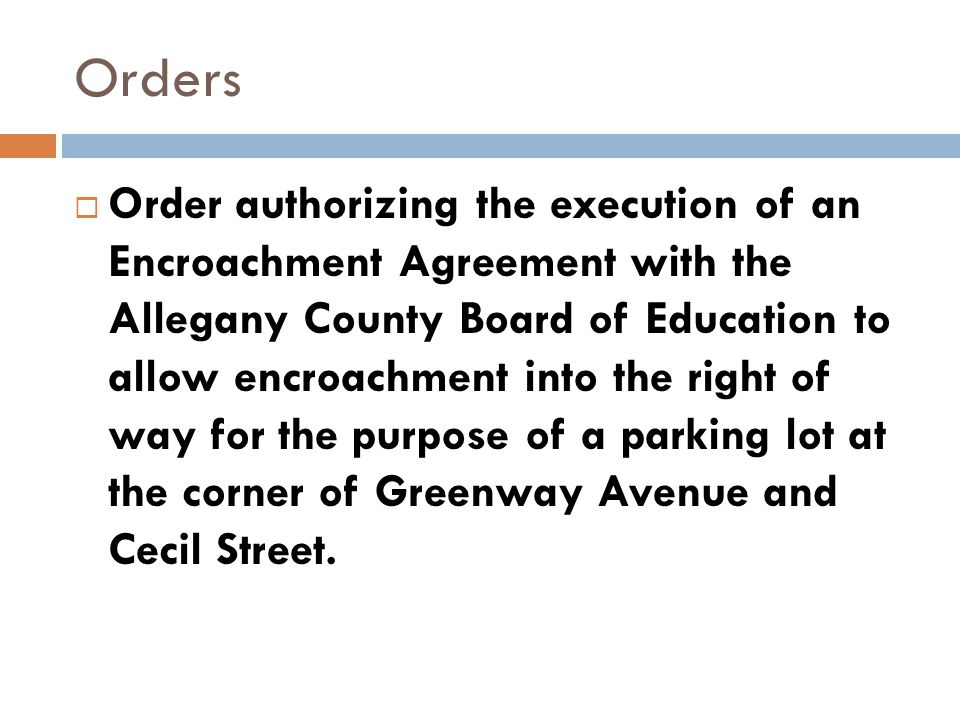 Orders Order authorizing the execution of an Encroachment Agreement with the Allegany County Board of Education to allow encroachment into the right of way for the purpose of a parking lot at the corner of Greenway Avenue and Cecil Street.