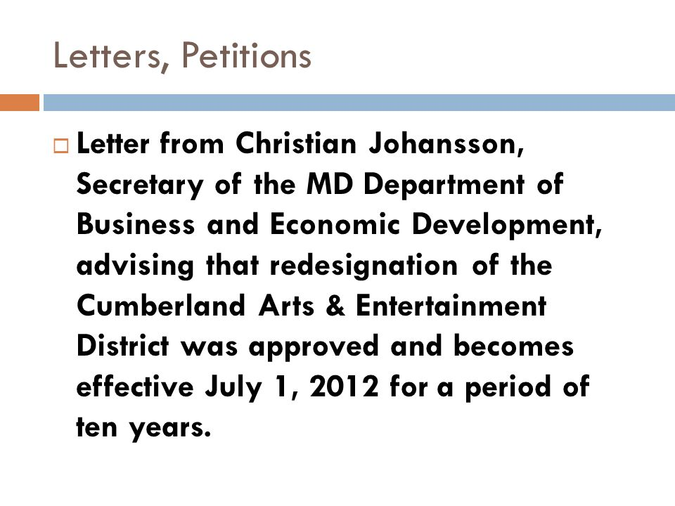 Letters, Petitions Letter from Christian Johansson, Secretary of the MD Department of Business and Economic Development, advising that redesignation of the Cumberland Arts & Entertainment District was approved and becomes effective July 1, 2012 for a period of ten years.