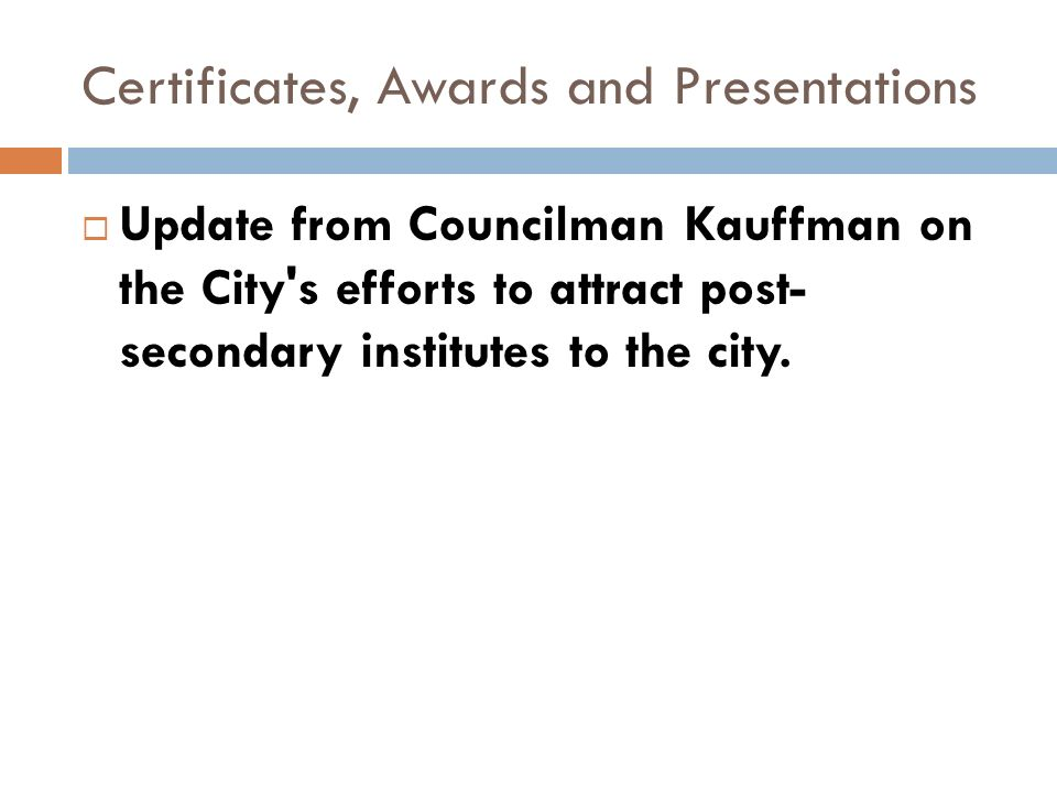 Certificates, Awards and Presentations Update from Councilman Kauffman on the City s efforts to attract post- secondary institutes to the city.