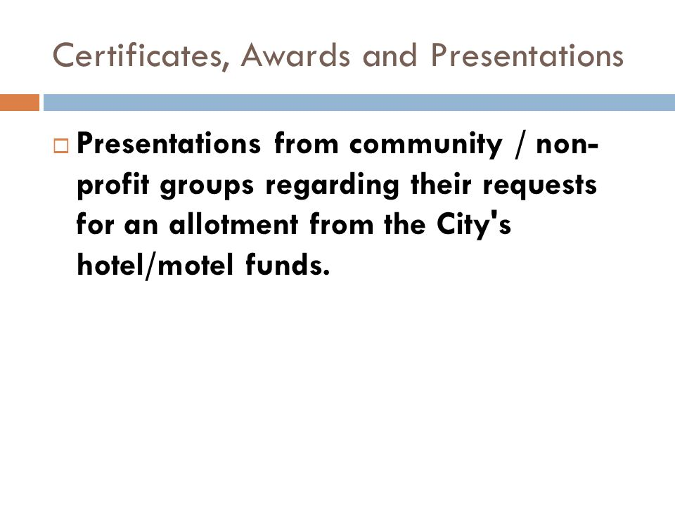 Certificates, Awards and Presentations Presentations from community / non- profit groups regarding their requests for an allotment from the City s hotel/motel funds.