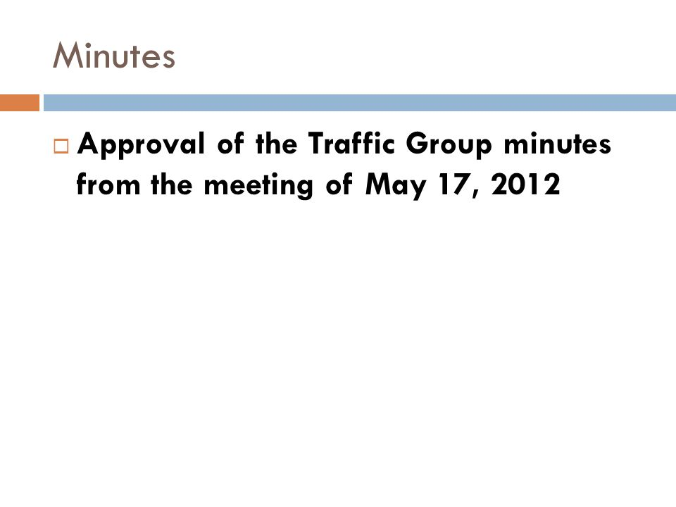 Minutes Approval of the Traffic Group minutes from the meeting of May 17, 2012