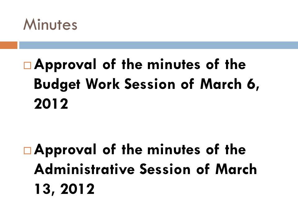 Minutes Approval of the minutes of the Budget Work Session of March 6, 2012 Approval of the minutes of the Administrative Session of March 13, 2012