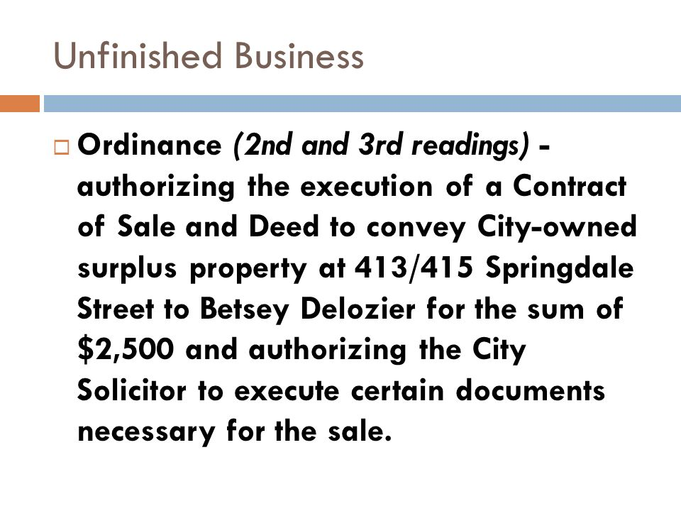 Unfinished Business Ordinance (2nd and 3rd readings) - authorizing the execution of a Contract of Sale and Deed to convey City-owned surplus property at 413/415 Springdale Street to Betsey Delozier for the sum of $2,500 and authorizing the City Solicitor to execute certain documents necessary for the sale.