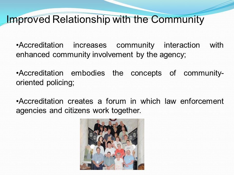 Improved Relationship with the Community Accreditation increases community interaction with enhanced community involvement by the agency; Accreditation embodies the concepts of community- oriented policing; Accreditation creates a forum in which law enforcement agencies and citizens work together.