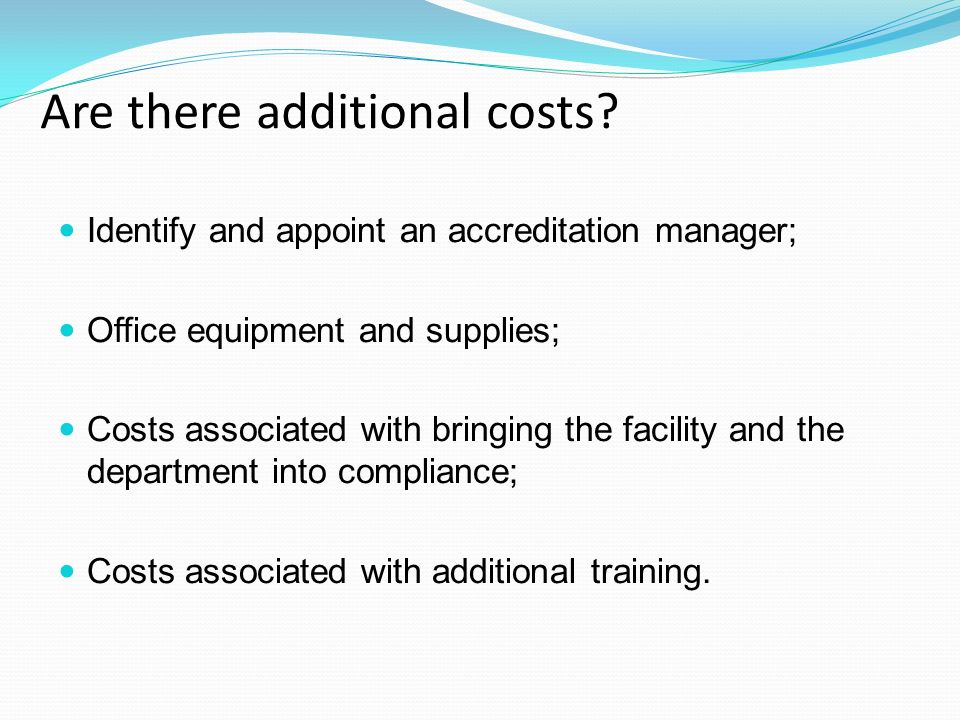 Identify and appoint an accreditation manager; Office equipment and supplies; Costs associated with bringing the facility and the department into compliance; Costs associated with additional training.