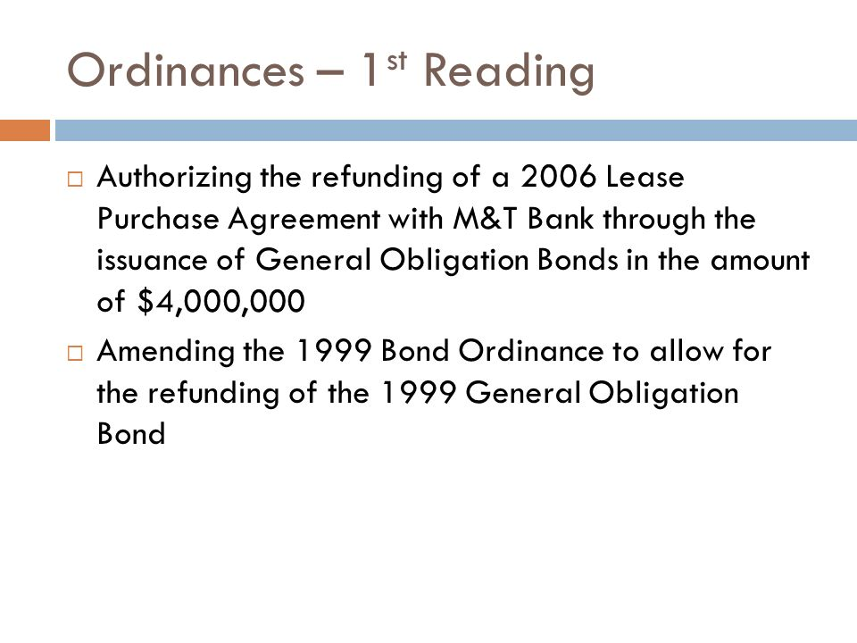 Ordinances – 1 st Reading Authorizing the refunding of a 2006 Lease Purchase Agreement with M&T Bank through the issuance of General Obligation Bonds in the amount of $4,000,000 Amending the 1999 Bond Ordinance to allow for the refunding of the 1999 General Obligation Bond