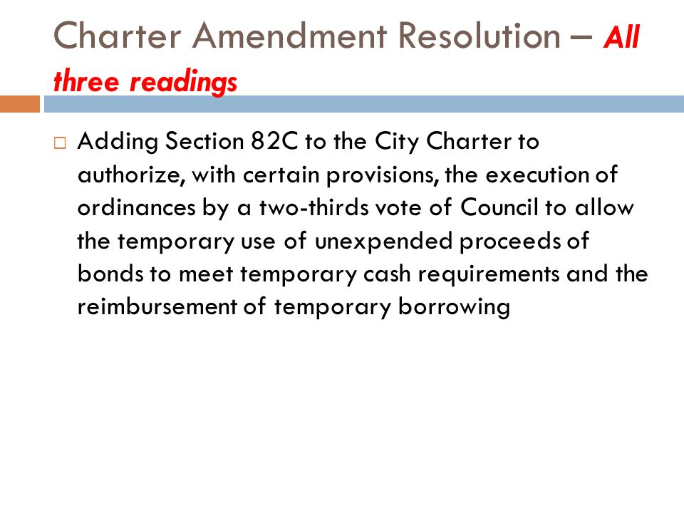 Charter Amendment Resolution – All three readings Adding Section 82C to the City Charter to authorize, with certain provisions, the execution of ordinances by a two-thirds vote of Council to allow the temporary use of unexpended proceeds of bonds to meet temporary cash requirements and the reimbursement of temporary borrowing