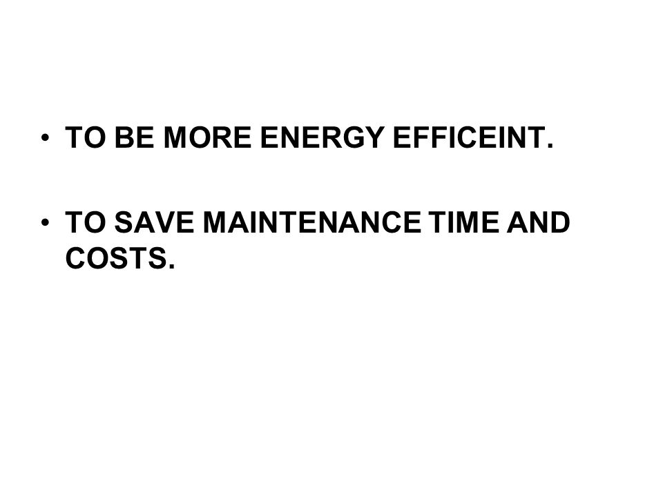 TO BE MORE ENERGY EFFICEINT. TO SAVE MAINTENANCE TIME AND COSTS.