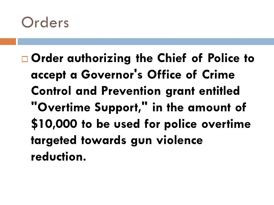 Orders Order authorizing the Chief of Police to accept a Governor s Office of Crime Control and Prevention grant entitled Overtime Support, in the amount of $10,000 to be used for police overtime targeted towards gun violence reduction.