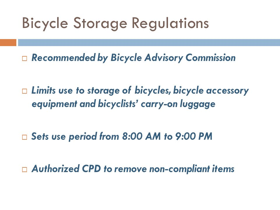 Bicycle Storage Regulations Recommended by Bicycle Advisory Commission Limits use to storage of bicycles, bicycle accessory equipment and bicyclists carry-on luggage Sets use period from 8:00 AM to 9:00 PM Authorized CPD to remove non-compliant items