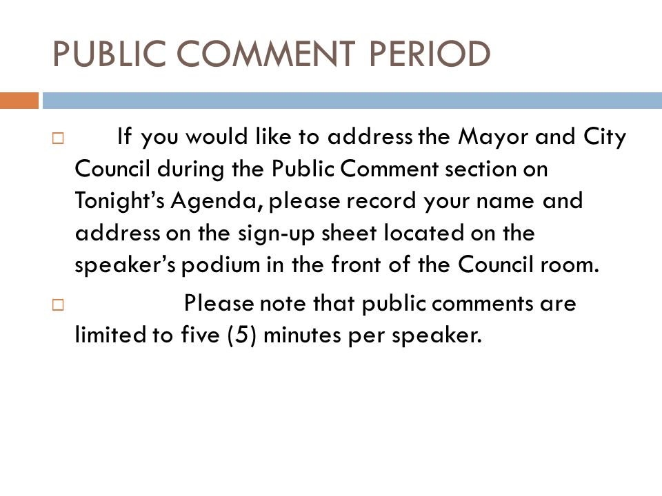 PUBLIC COMMENT PERIOD If you would like to address the Mayor and City Council during the Public Comment section on Tonights Agenda, please record your name and address on the sign-up sheet located on the speakers podium in the front of the Council room.