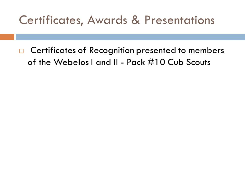 Certificates, Awards & Presentations Certificates of Recognition presented to members of the Webelos I and II - Pack #10 Cub Scouts