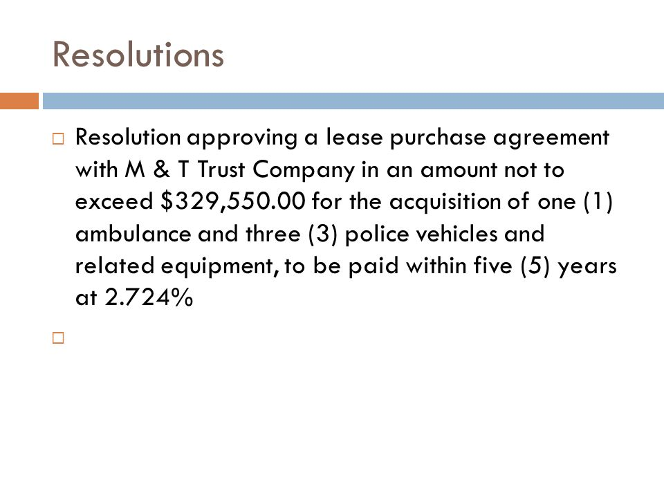 Resolutions Resolution approving a lease purchase agreement with M & T Trust Company in an amount not to exceed $329,550.00 for the acquisition of one (1) ambulance and three (3) police vehicles and related equipment, to be paid within five (5) years at 2.724%